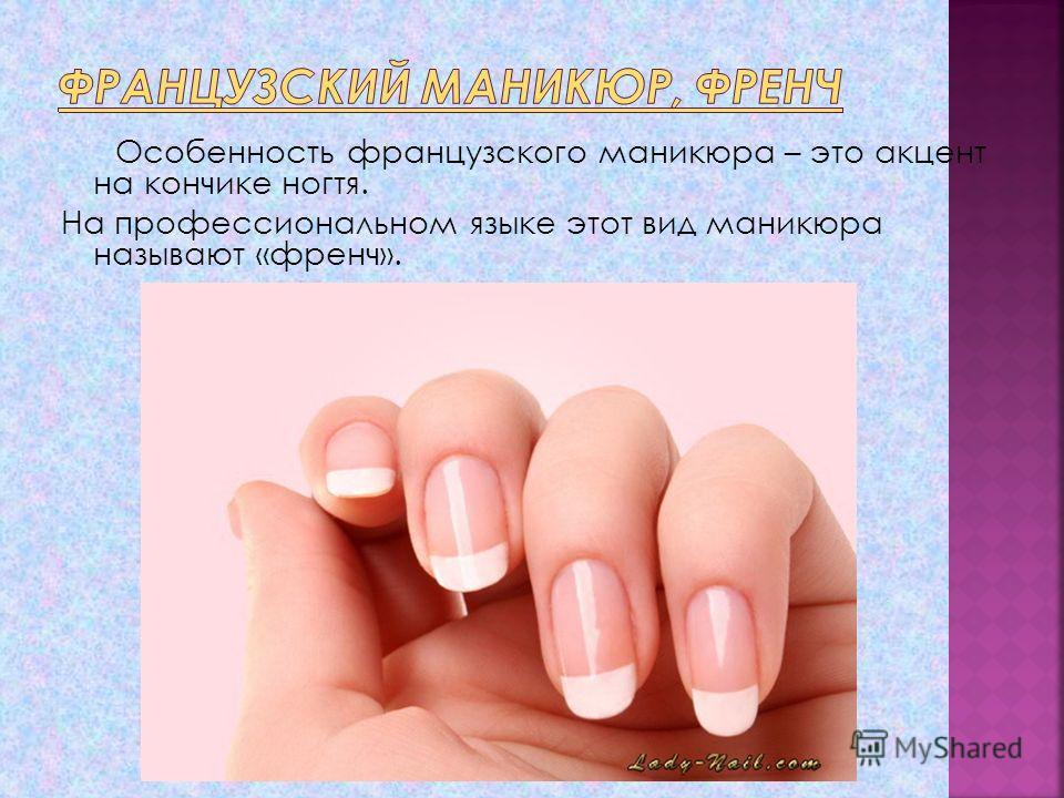 Особенность французского маникюра – это акцент на кончике ногтя. На профессиональном языке этот вид маникюра называют «френч».