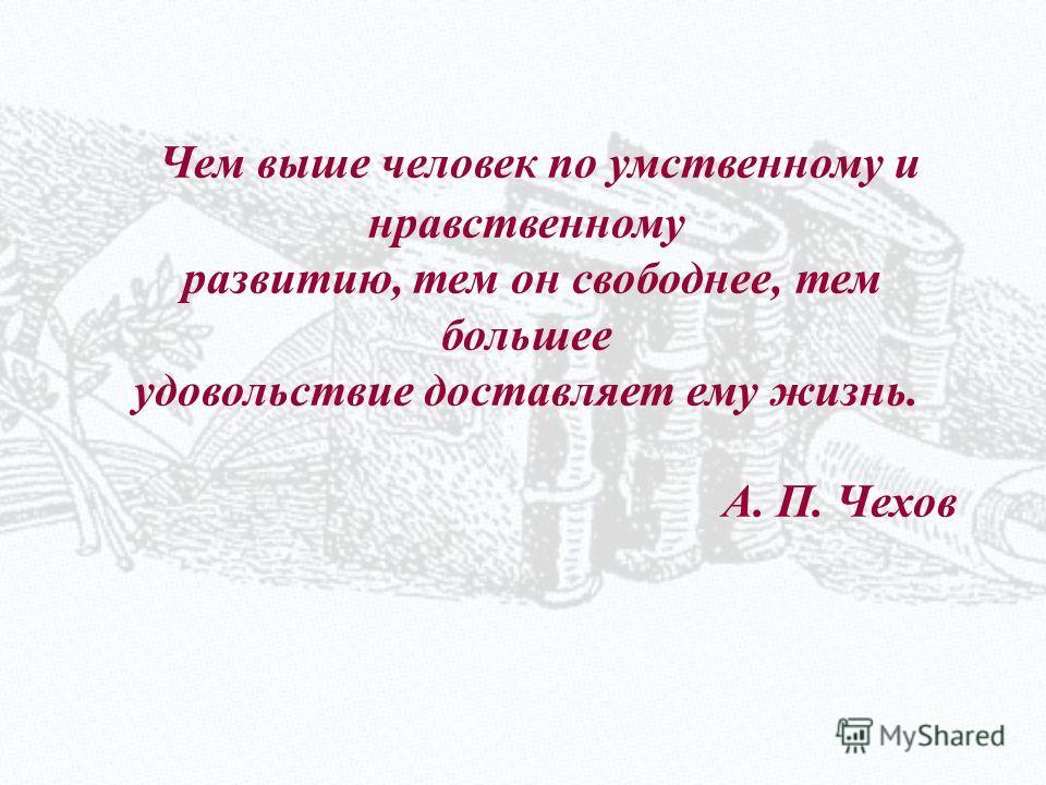 Чем выше человек по умственному и нравственному развитию, тем он свободнее, тем большее удовольствие доставляет ему жизнь. А. П. Чехов