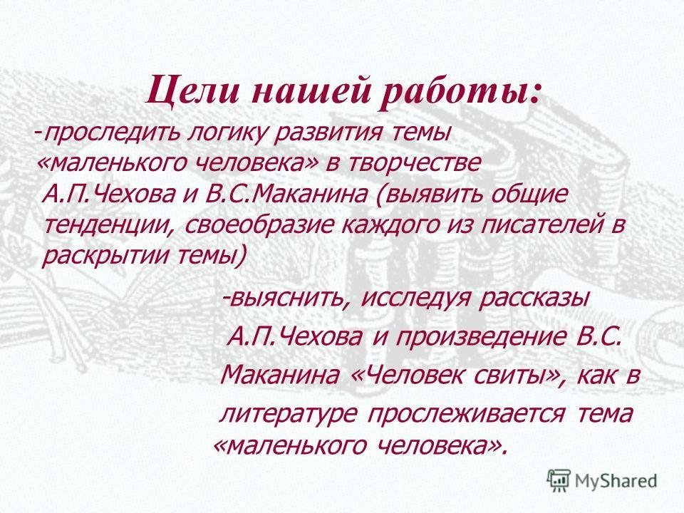Цели нашей работы: -проследить логику развития темы «маленького человека» в творчестве А.П.Чехова и В.С.Маканина (выявить общие тенденции, своеобразие каждого из писателей в раскрытии темы) -выяснить, исследуя рассказы А.П.Чехова и произведение В.С.