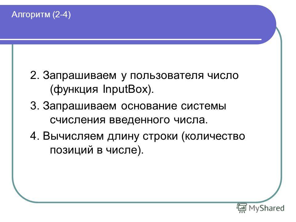 Алгоритм (2-4) 2. Запрашиваем у пользователя число (функция InputBox). 3. Запрашиваем основание системы счисления введенного числа. 4. Вычисляем длину строки (количество позиций в числе).