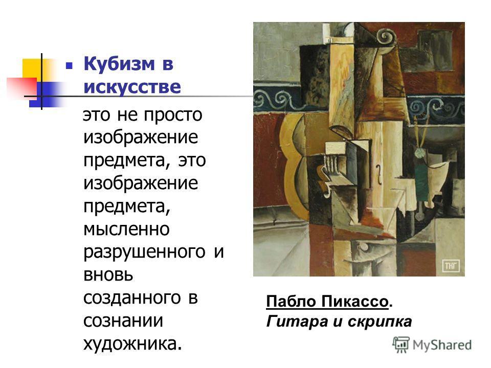 Кубизм в искусстве это не просто изображение предмета, это изображение предмета, мысленно разрушенного и вновь созданного в сознании художника. Пабло Пикассо. Гитара и скрипка