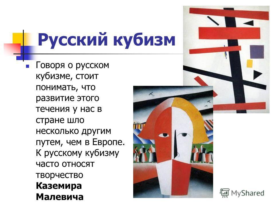 Русский кубизм Говоря о русском кубизме, стоит понимать, что развитие этого течения у нас в стране шло несколько другим путем, чем в Европе. К русскому кубизму часто относят творчество Каземира Малевича