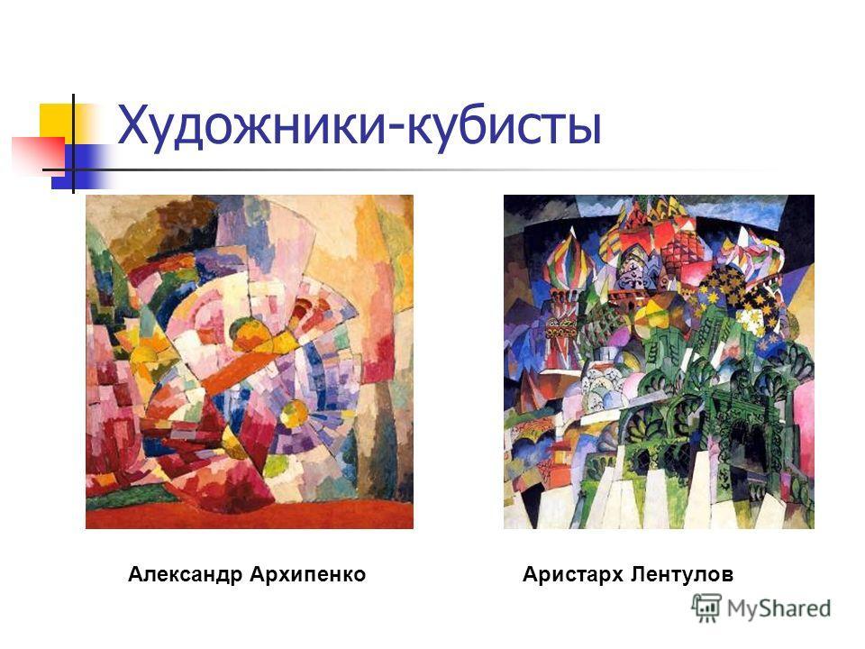 Художники-кубисты Александр АрхипенкоАристарх Лентулов