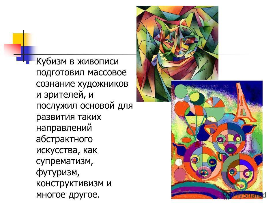 Кубизм в живописи подготовил массовое сознание художников и зрителей, и послужил основой для развития таких направлений абстрактного искусства, как супрематизм, футуризм, конструктивизм и многое другое.