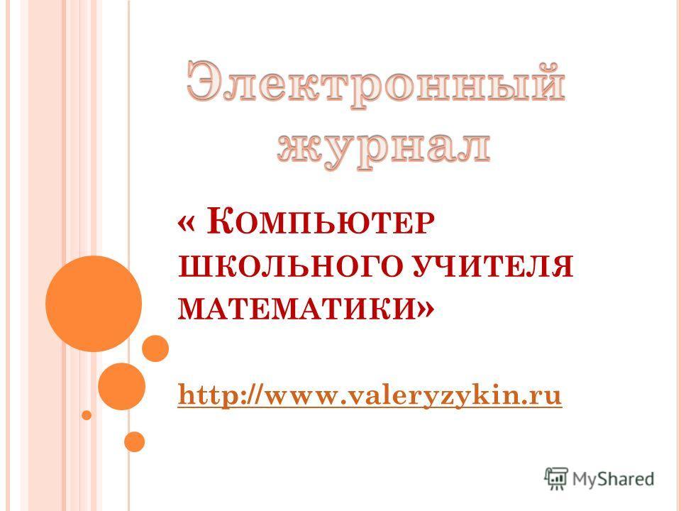 « К ОМПЬЮТЕР ШКОЛЬНОГО УЧИТЕЛЯ МАТЕМАТИКИ » http://www.valeryzykin.ru