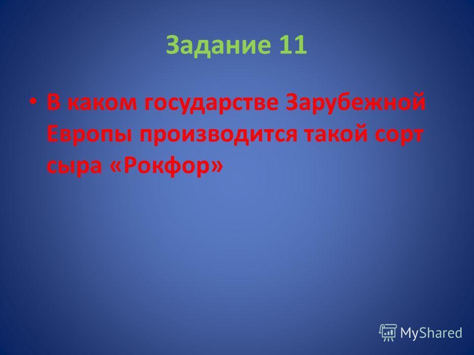 Задание 11 В каком государстве Зарубежной Европы производится такой сорт сыра «Рокфор»