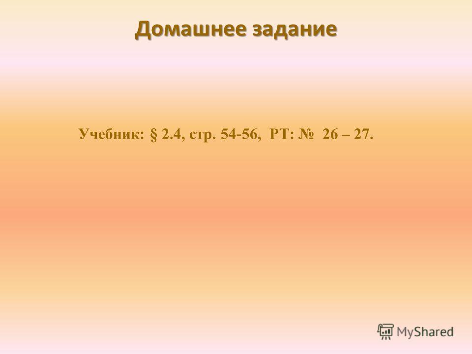 Домашнее задание Учебник: § 2.4, стр. 54-56, РТ: 26 – 27.