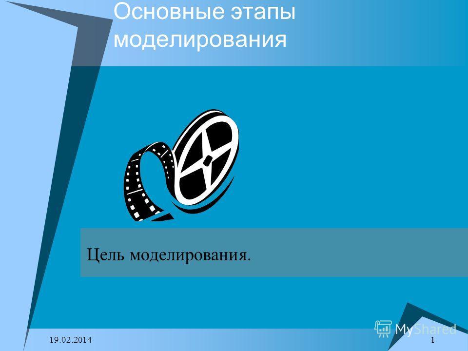 1 19.02.2014 Основные этапы моделирования Цель моделирования.
