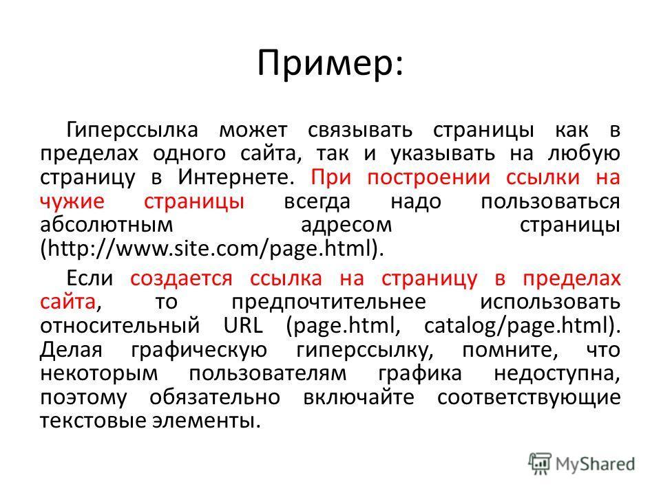 Пример: Гиперссылка может связывать страницы как в пределах одного сайта, так и указывать на любую страницу в Интернете. При построении ссылки на чужие страницы всегда надо пользоваться абсолютным адресом страницы (http://www.site.com/page.html). Есл