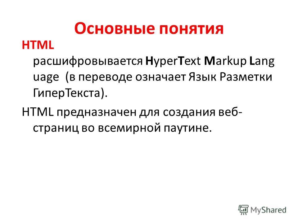 Основные понятия HTML расшифровывается HyperText Markup Lang uage (в переводе означает Язык Разметки ГиперТекста). HTML предназначен для создания веб- страниц во всемирной паутине.