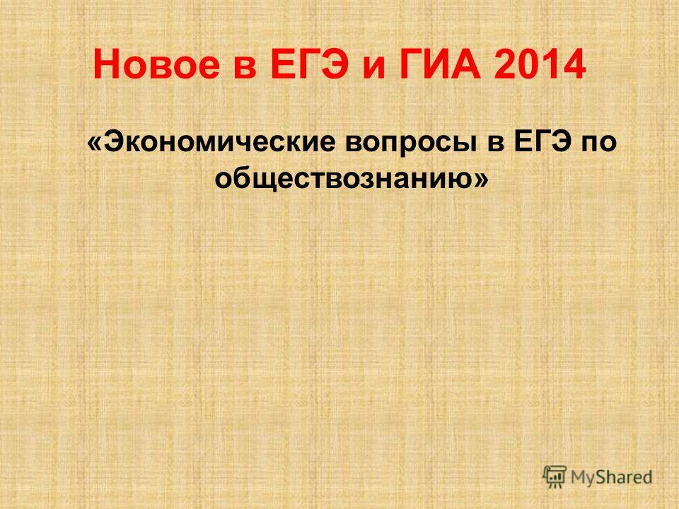 Новое в ЕГЭ и ГИА 2014 «Экономические вопросы в ЕГЭ по обществознанию»