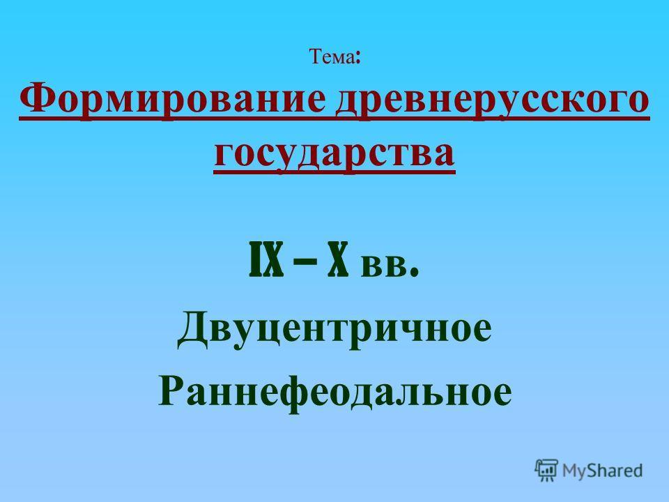 Тема : Формирование древнерусского государства IX – X вв. Двуцентричное Раннефеодальное