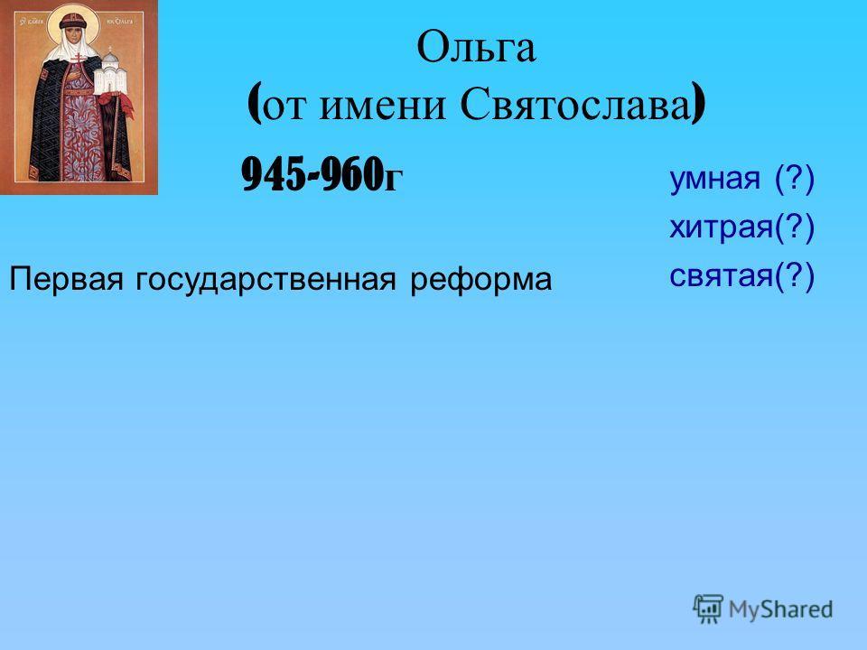 Ольга ( от имени Святослава ) 945-960 г Первая государственная реформа умная (?) хитрая(?) святая(?)