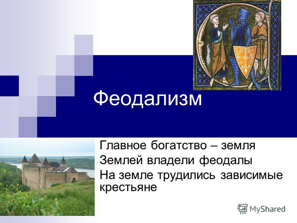Феодализм Главное богатство – земля Землей владели феодалы На земле трудились зависимые крестьяне