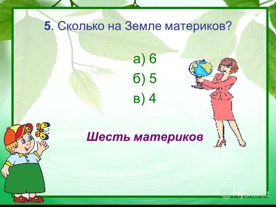 5. Сколько на Земле материков? а) 6 б) 5 в) 4 Шесть материков