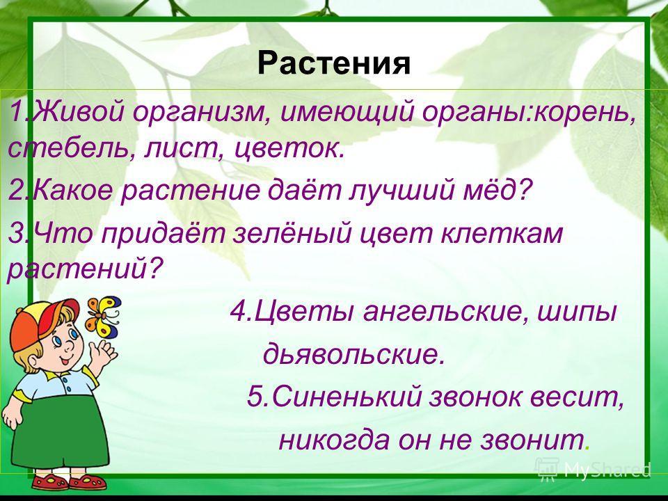 Растения 1.Живой организм, имеющий органы:корень, стебель, лист, цветок. 2.Какое растение даёт лучший мёд? 3.Что придаёт зелёный цвет клеткам растений? 4.Цветы ангельские, шипы дьявольские. 5.Синенький звонок весит, никогда он не звонит.