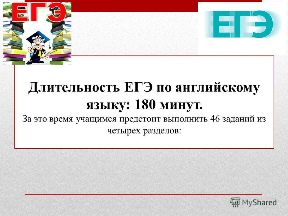 Длительность ЕГЭ по английскому языку: 180 минут. За это время учащимся предстоит выполнить 46 заданий из четырех разделов: