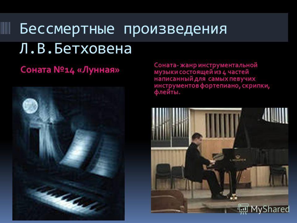 Бессмертные произведения Л.В.Бетховена Соната 14 «Лунная» Соната- жанр инструментальной музыки состоящей из 4 частей написанный для самых певучих инструментов фортепиано, скрипки, флейты.