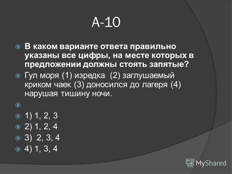 А-10 В каком варианте ответа правильно указаны все цифры, на месте которых в предложении должны стоять запятые? Гул моря (1) изредка (2) заглушаемый криком чаек (3) доносился до лагеря (4) нарушая тишину ночи. 1) 1, 2, 3 2) 1, 2, 4 3) 2, 3, 4 4) 1, 3