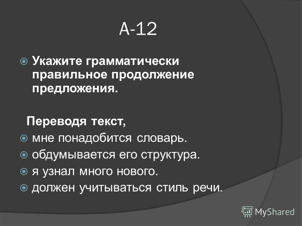 А-12 Укажите грамматически правильное продолжение предложения. Переводя текст, мне понадобится словарь. обдумывается его структура. я узнал много нового. должен учитываться стиль речи.
