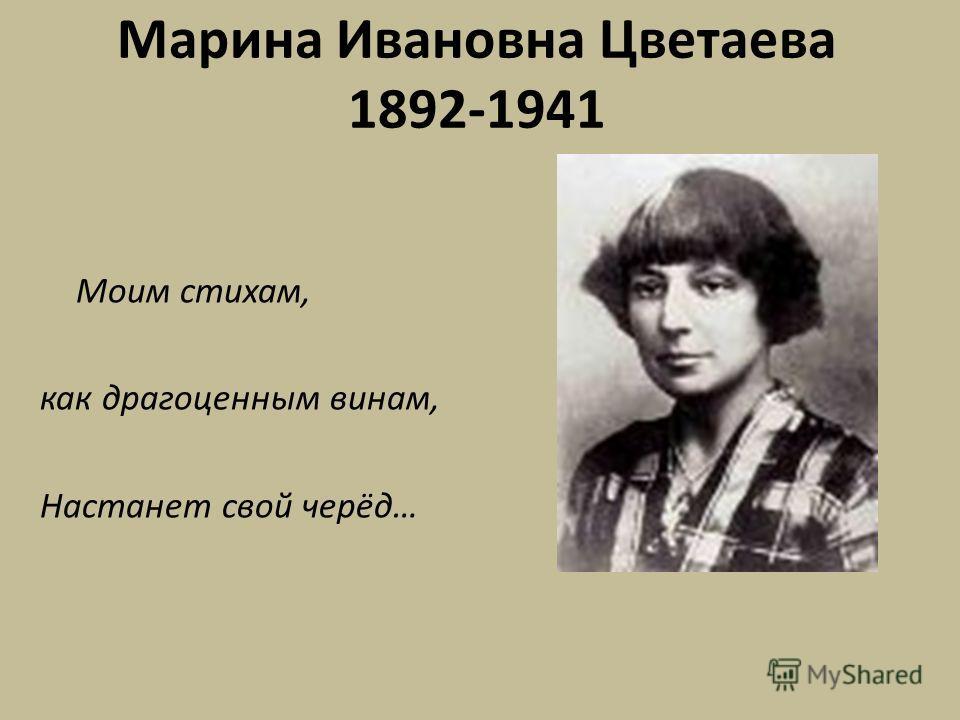 Марина Ивановна Цветаева 1892-1941 Моим стихам, как драгоценным винам, Настанет свой черёд…