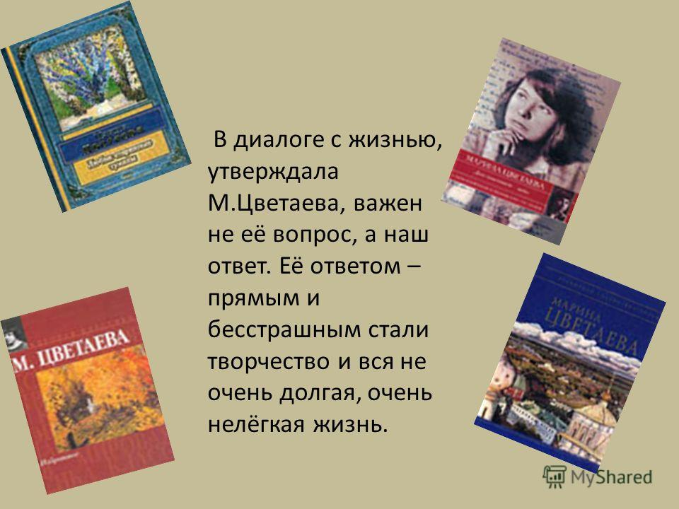 В диалоге с жизнью, утверждала М.Цветаева, важен не её вопрос, а наш ответ. Её ответом – прямым и бесстрашным стали творчество и вся не очень долгая, очень нелёгкая жизнь.
