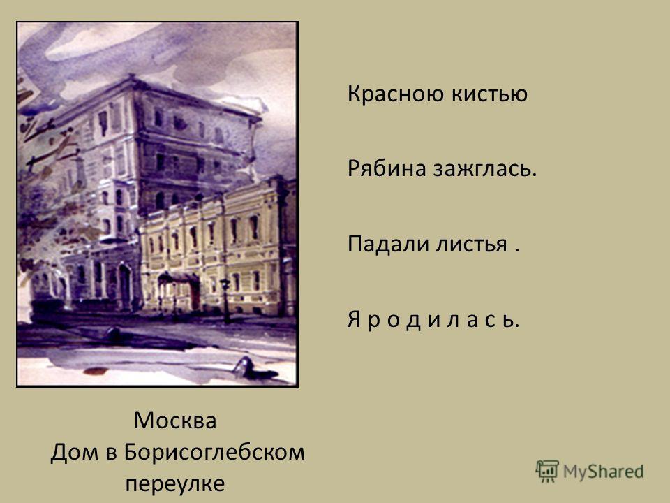 Москва Дом в Борисоглебском переулке Красною кистью Рябина зажглась. Падали листья. Я р о д и л а с ь.