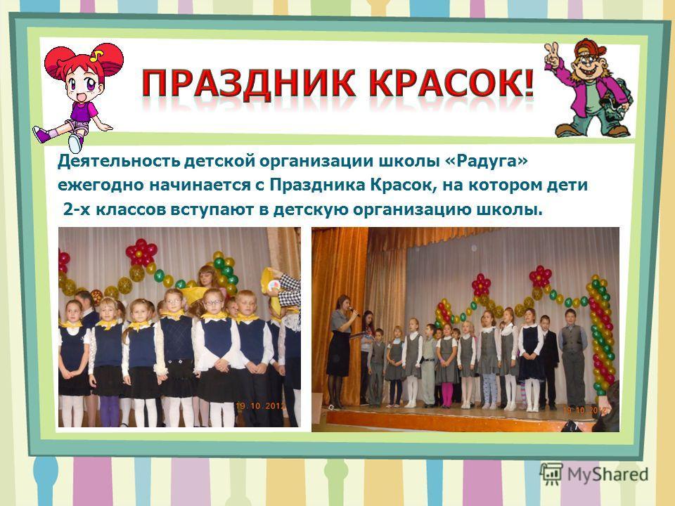 Деятельность детской организации школы «Радуга» ежегодно начинается с Праздника Красок, на котором дети 2-х классов вступают в детскую организацию школы.