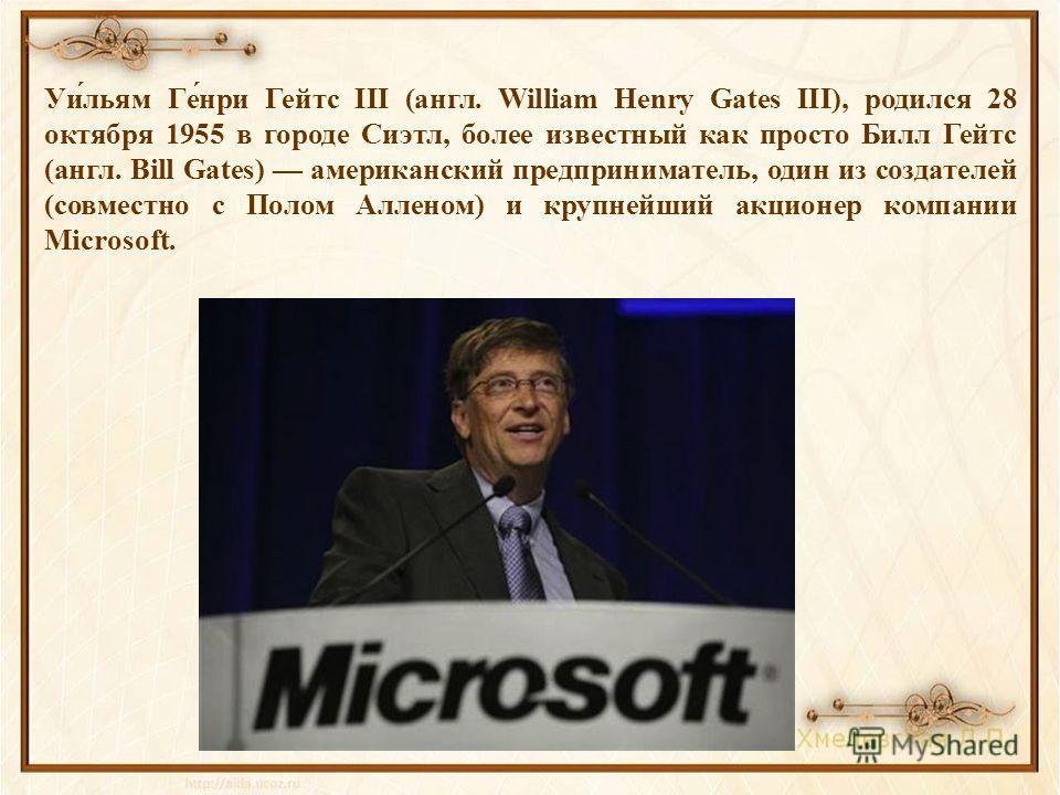 Уи́льям Ге́нри Гейтс III (англ. William Henry Gates III), родился 28 октября 1955 в городе Сиэтл, более известный как просто Билл Гейтс (англ. Bill Gates) американский предприниматель, один из создателей (совместно с Полом Алленом) и крупнейший акцио