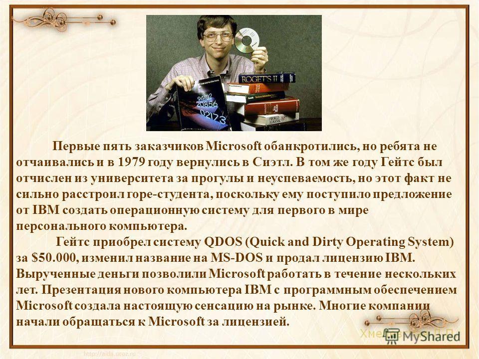 Первые пять заказчиков Microsoft обанкротились, но ребята не отчаивались и в 1979 году вернулись в Сиэтл. В том же году Гейтс был отчислен из университета за прогулы и неуспеваемость, но этот факт не сильно расстроил горе-студента, поскольку ему пост