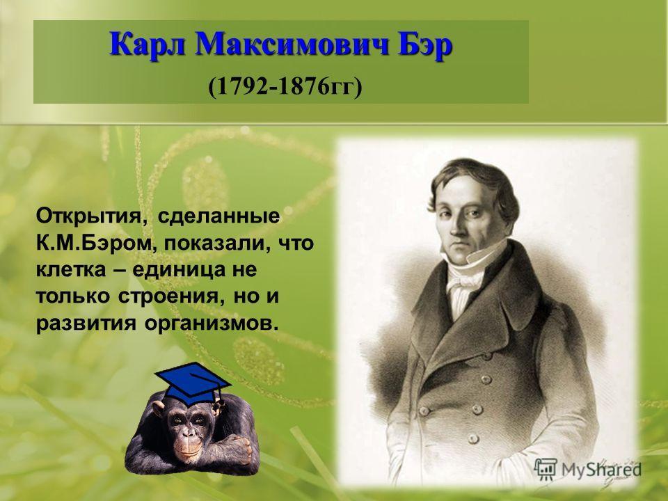 Карл Максимович Бэр Карл Максимович Бэр (1792-1876гг) Открытия, сделанные К.М.Бэром, показали, что клетка – единица не только строения, но и развития организмов.