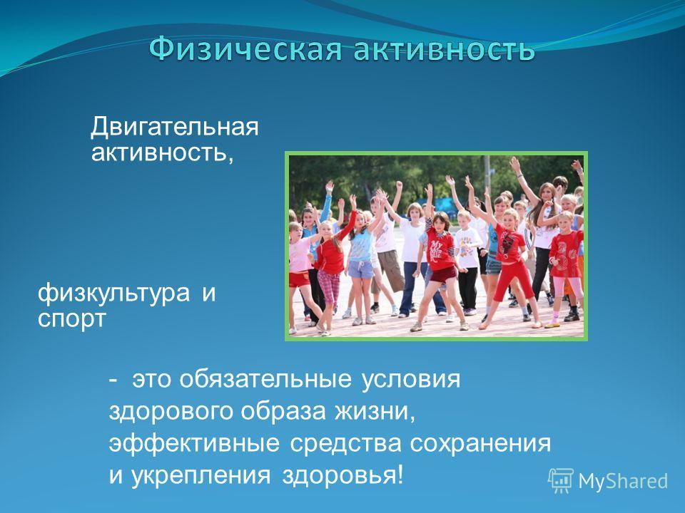 физкультура и спорт Двигательная активность, - это обязательные условия здорового образа жизни, эффективные средства сохранения и укрепления здоровья!