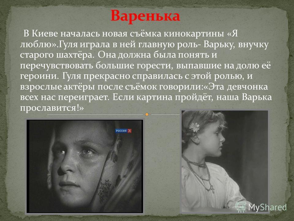 В Киеве началась новая съёмка кинокартины «Я люблю».Гуля играла в ней главную роль- Варьку, внучку старого шахтёра. Она должна была понять и перечувствовать большие горести, выпавшие на долю её героини. Гуля прекрасно справилась с этой ролью, и взрос