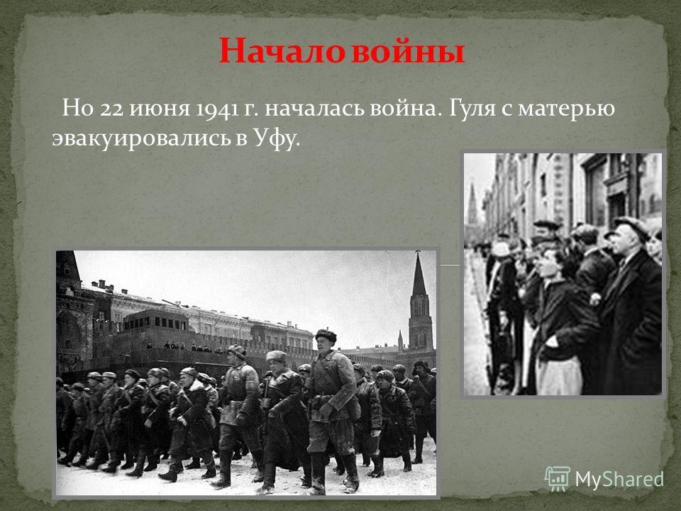 Но 22 июня 1941 г. началась война. Гуля с матерью эвакуировались в Уфу.