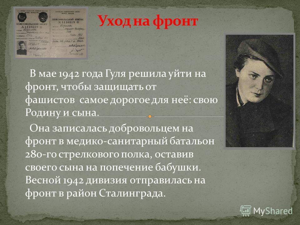 В мае 1942 года Гуля решила уйти на фронт, чтобы защищать от фашистов самое дорогое для неё: свою Родину и сына. Она записалась добровольцем на фронт в медико-санитарный батальон 280-го стрелкового полка, оставив своего сына на попечение бабушки. Вес