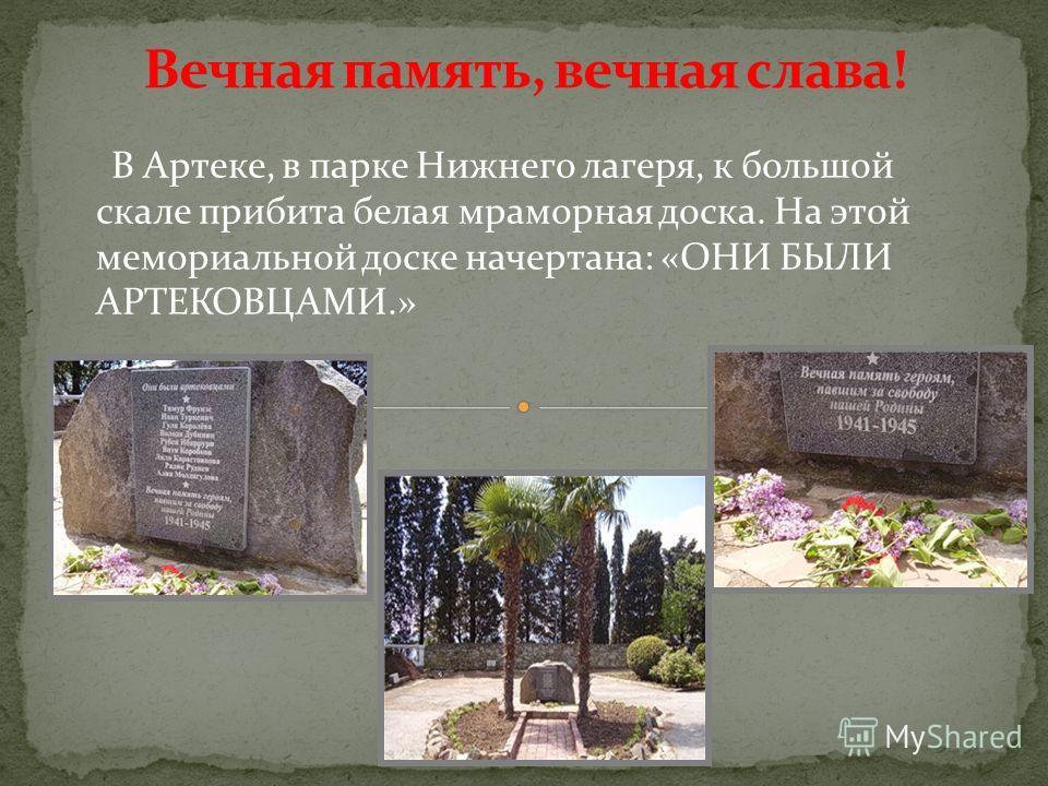 В Артеке, в парке Нижнего лагеря, к большой скале прибита белая мраморная доска. На этой мемориальной доске начертана: «ОНИ БЫЛИ АРТЕКОВЦАМИ.»