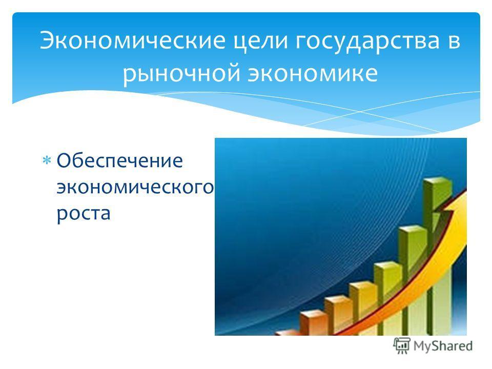 Экономические цели государства в рыночной экономике Обеспечение экономического роста