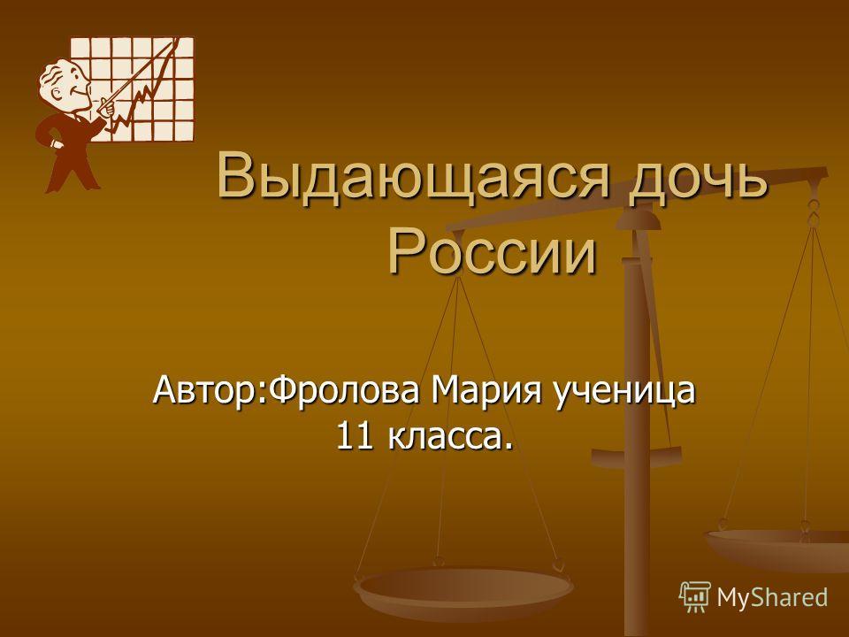 Выдающаяся дочь России Автор:Фролова Мария ученица 11 класса.