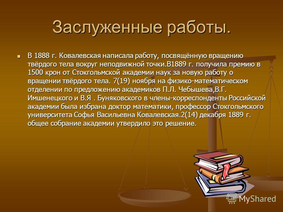 Заслуженные работы. В 1888 г. Ковалевская написала работу, посвящённую вращению твёрдого тела вокруг неподвижной точки.В1889 г. получила премию в 1500 крон от Стокгольмской академии наук за новую работу о вращении твёрдого тела. 7(19) ноября на физик