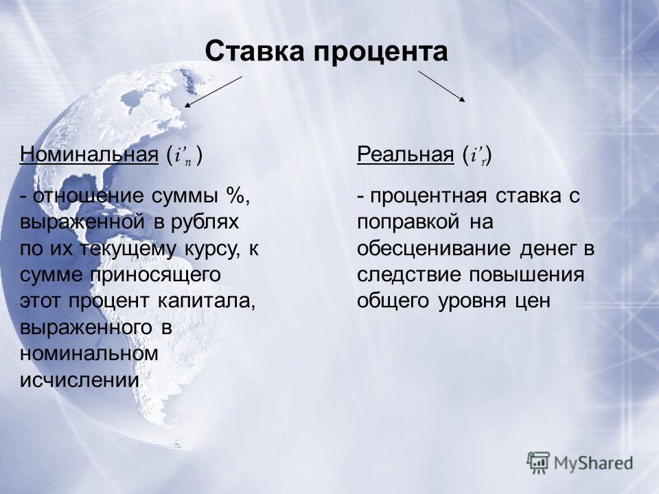 Ставка процента Номинальная ( i n ) - отношение суммы %, выраженной в рублях по их текущему курсу, к сумме приносящего этот процент капитала, выраженного в номинальном исчислении Реальная ( i r ) - процентная ставка с поправкой на обесценивание денег