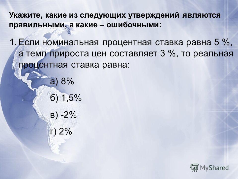 Укажите, какие из следующих утверждений являются правильными, а какие – ошибочными: 1.Если номинальная процентная ставка равна 5 %, а темп прироста цен составляет 3 %, то реальная процентная ставка равна: а) 8% б) 1,5% в) -2% г) 2%