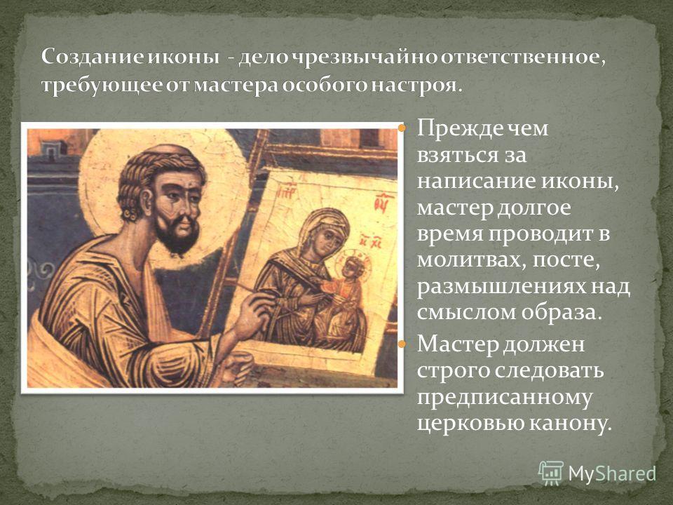 Прежде чем взяться за написание иконы, мастер долгое время проводит в молитвах, посте, размышлениях над смыслом образа. Мастер должен строго следовать предписанному церковью канону.