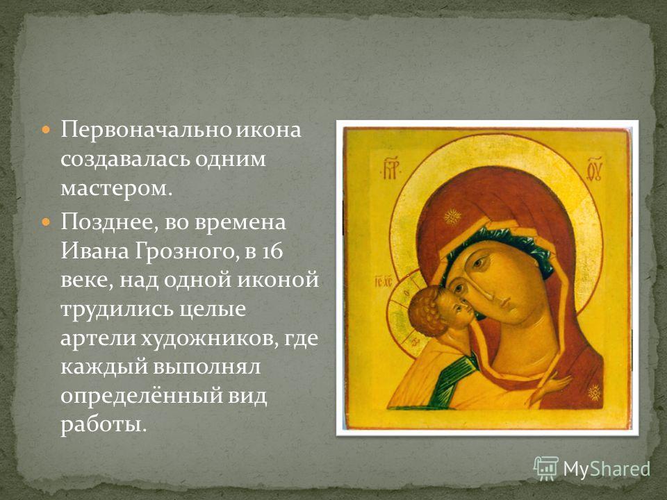 Первоначально икона создавалась одним мастером. Позднее, во времена Ивана Грозного, в 16 веке, над одной иконой трудились целые артели художников, где каждый выполнял определённый вид работы.