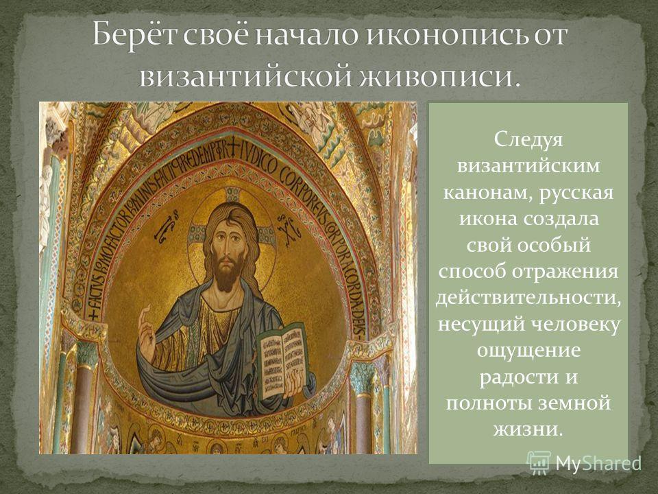 Следуя византийским канонам, русская икона создала свой особый способ отражения действительности, несущий человеку ощущение радости и полноты земной жизни.
