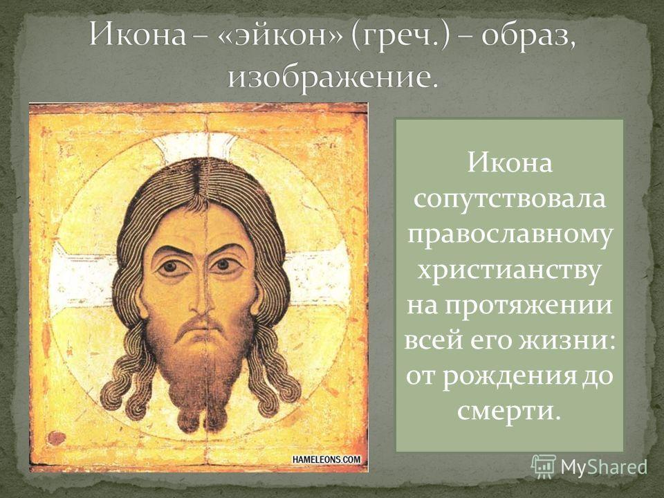 Икона сопутствовала православному христианству на протяжении всей его жизни: от рождения до смерти.
