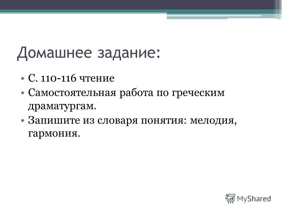 Домашнее задание: С. 110-116 чтение Самостоятельная работа по греческим драматургам. Запишите из словаря понятия: мелодия, гармония.