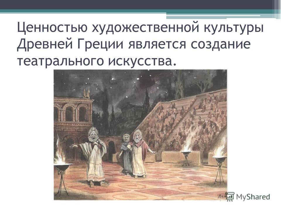 Ценностью художественной культуры Древней Греции является создание театрального искусства.