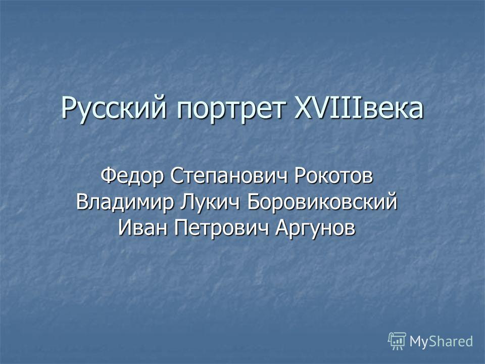 Русский портрет XVIIIвека Федор Степанович Рокотов Владимир Лукич Боровиковский Иван Петрович Аргунов
