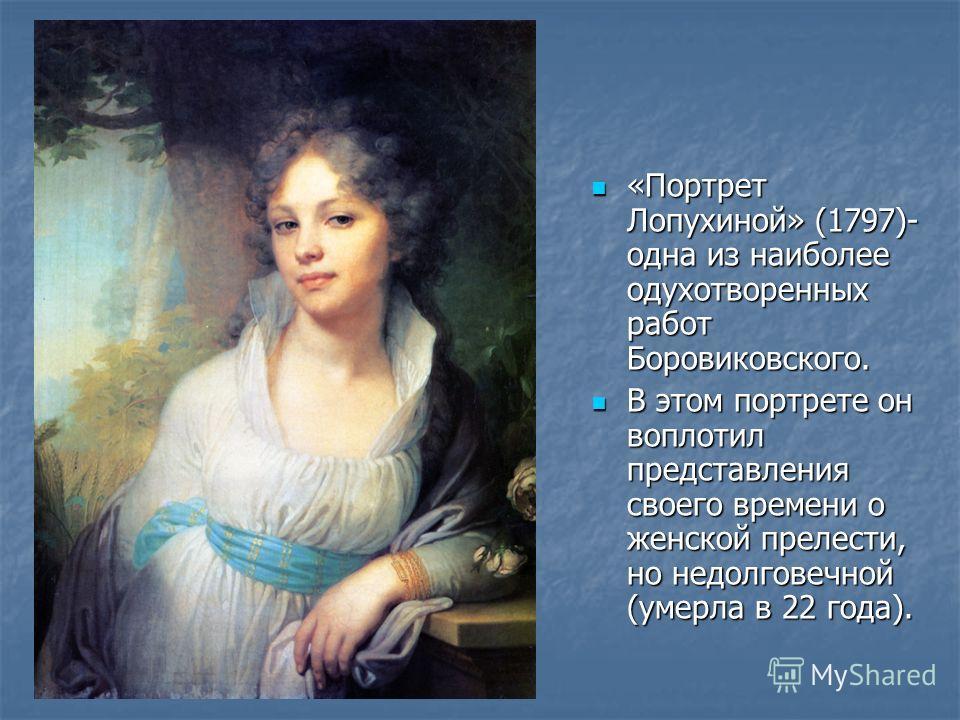 «Портрет Лопухиной» (1797)- одна из наиболее одухотворенных работ Боровиковского. «Портрет Лопухиной» (1797)- одна из наиболее одухотворенных работ Боровиковского. В этом портрете он воплотил представления своего времени о женской прелести, но недолг