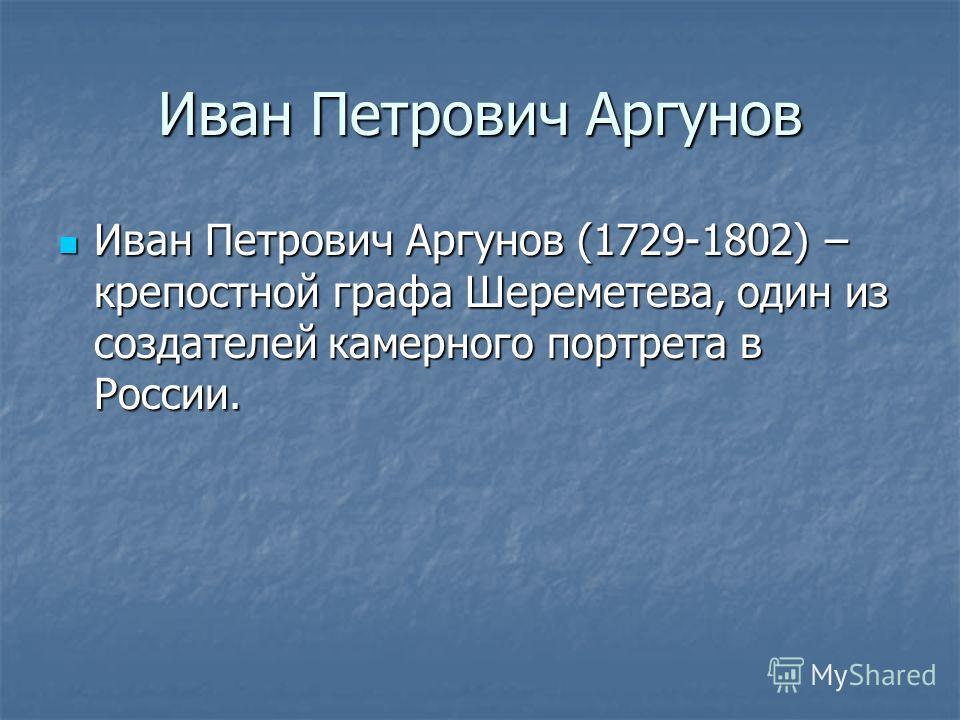 Иван Петрович Аргунов Иван Петрович Аргунов (1729-1802) – крепостной графа Шереметева, один из создателей камерного портрета в России. Иван Петрович Аргунов (1729-1802) – крепостной графа Шереметева, один из создателей камерного портрета в России.